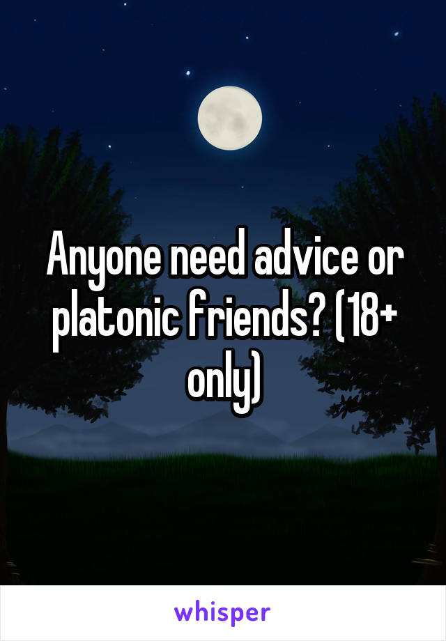 Anyone need advice or platonic friends? (18+ only)
