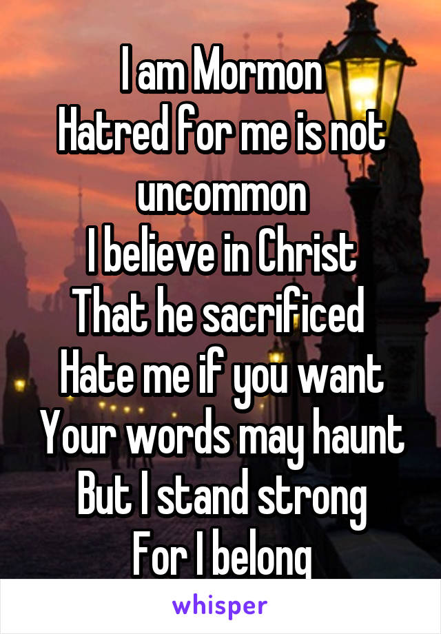 I am Mormon Hatred for me is not uncommon I believe in Christ That he sacrificed  Hate me if you want Your words may haunt But I stand strong For I belong