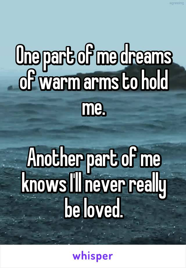 One part of me dreams of warm arms to hold me.  Another part of me knows I'll never really be loved.