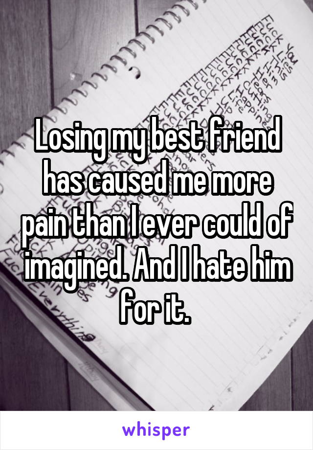 Losing my best friend has caused me more pain than I ever could of imagined. And I hate him for it.