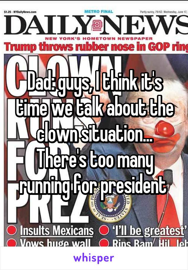 Dad: guys, I think it's time we talk about the clown situation... There's too many running for president