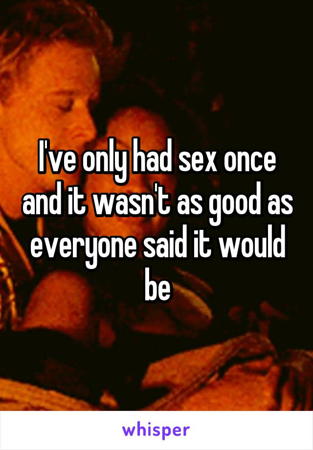 I've only had sex once and it wasn't as good as everyone said it would be