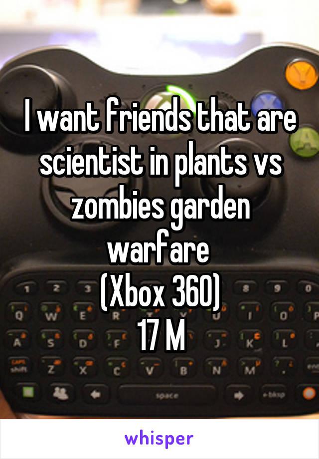 I want friends that are scientist in plants vs zombies garden warfare  (Xbox 360) 17 M