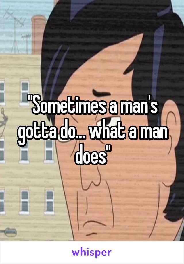 """Sometimes a man's gotta do... what a man does"""