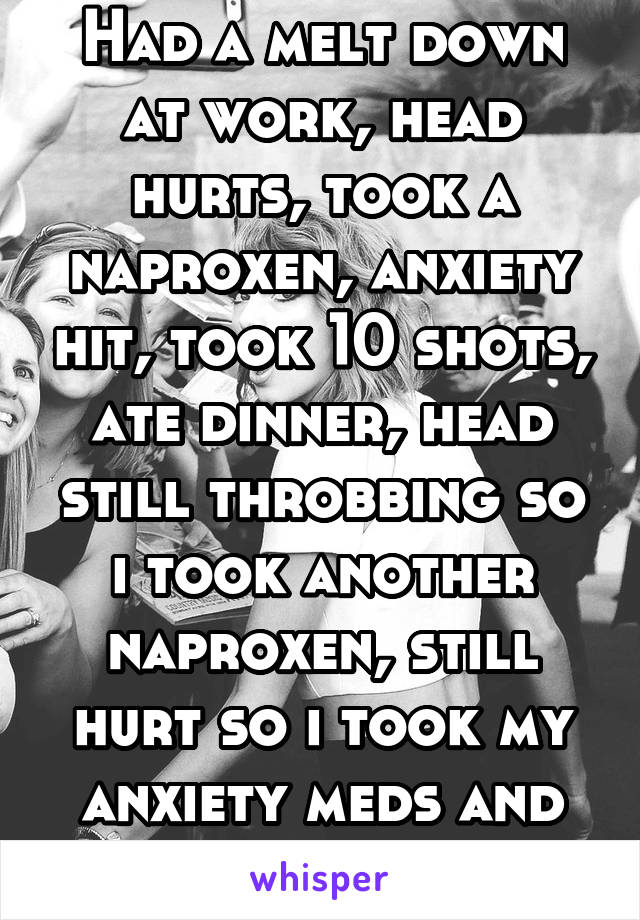 Had a melt down at work, head hurts, took a naproxen, anxiety hit, took 10 shots, ate dinner, head still throbbing so i took another naproxen, still hurt so i took my anxiety meds and going to bed.