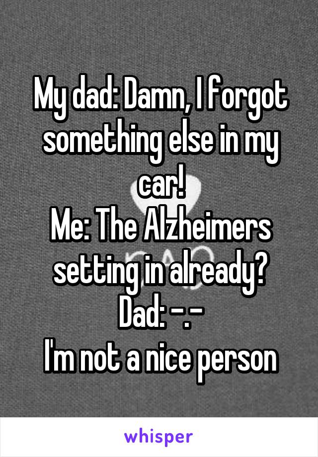 My dad: Damn, I forgot something else in my car! Me: The Alzheimers setting in already? Dad: -.- I'm not a nice person