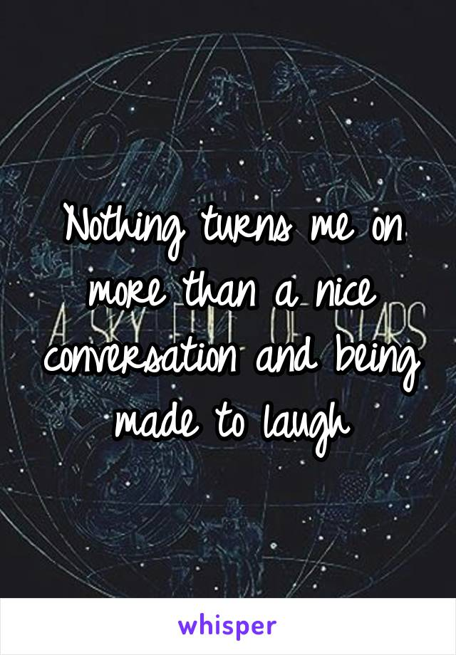 Nothing turns me on more than a nice conversation and being made to laugh
