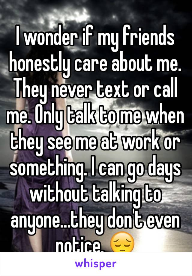 I wonder if my friends honestly care about me. They never text or call me. Only talk to me when they see me at work or something. I can go days without talking to anyone...they don't even notice. 😔