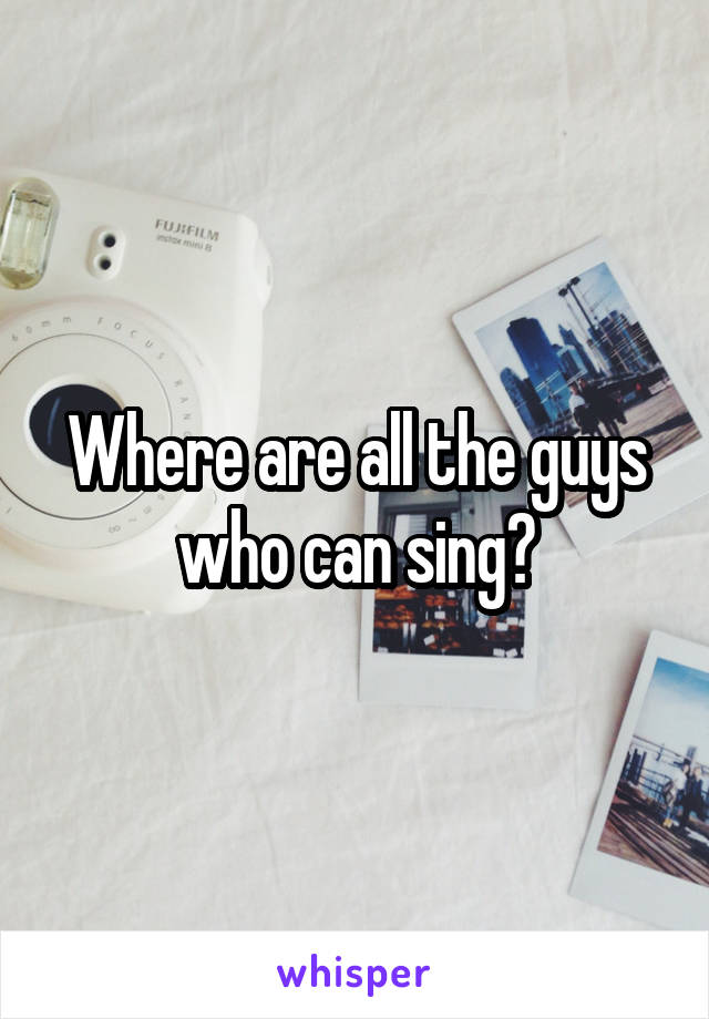 Where are all the guys who can sing?