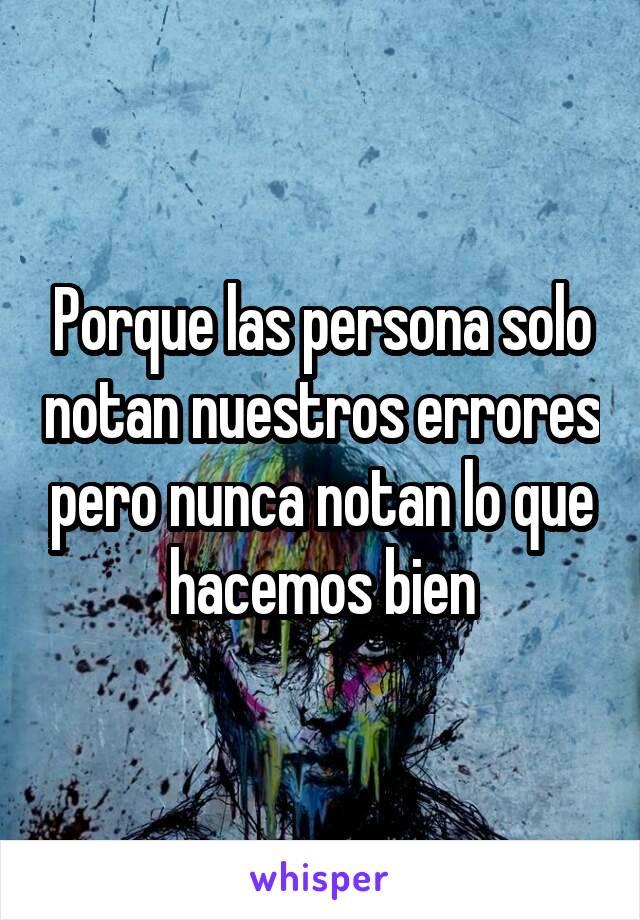 Porque las persona solo notan nuestros errores pero nunca notan lo que hacemos bien