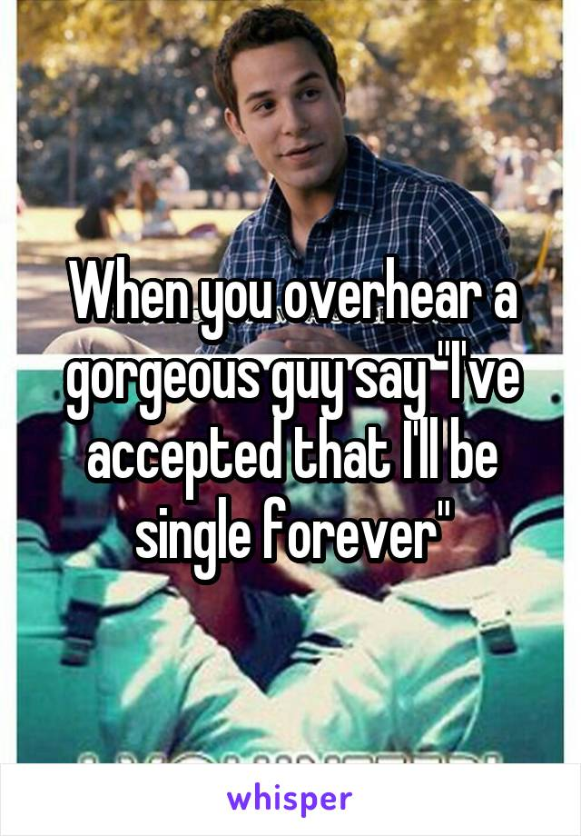"""When you overhear a gorgeous guy say """"I've accepted that I'll be single forever"""""""