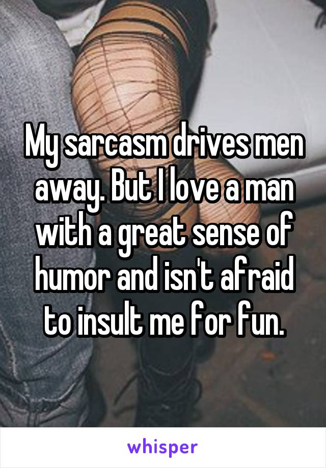 My sarcasm drives men away. But I love a man with a great sense of humor and isn't afraid to insult me for fun.