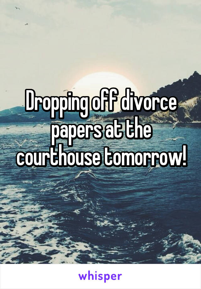 Dropping off divorce papers at the courthouse tomorrow!