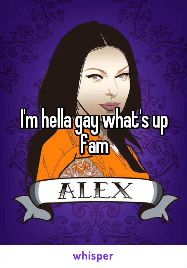 I'm hella gay what's up fam