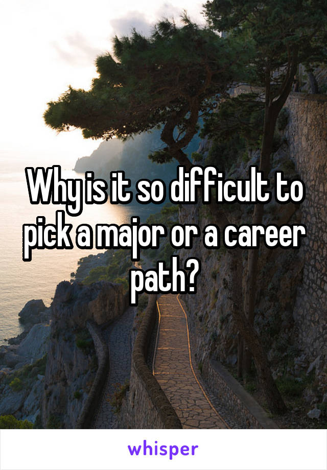 Why is it so difficult to pick a major or a career path?