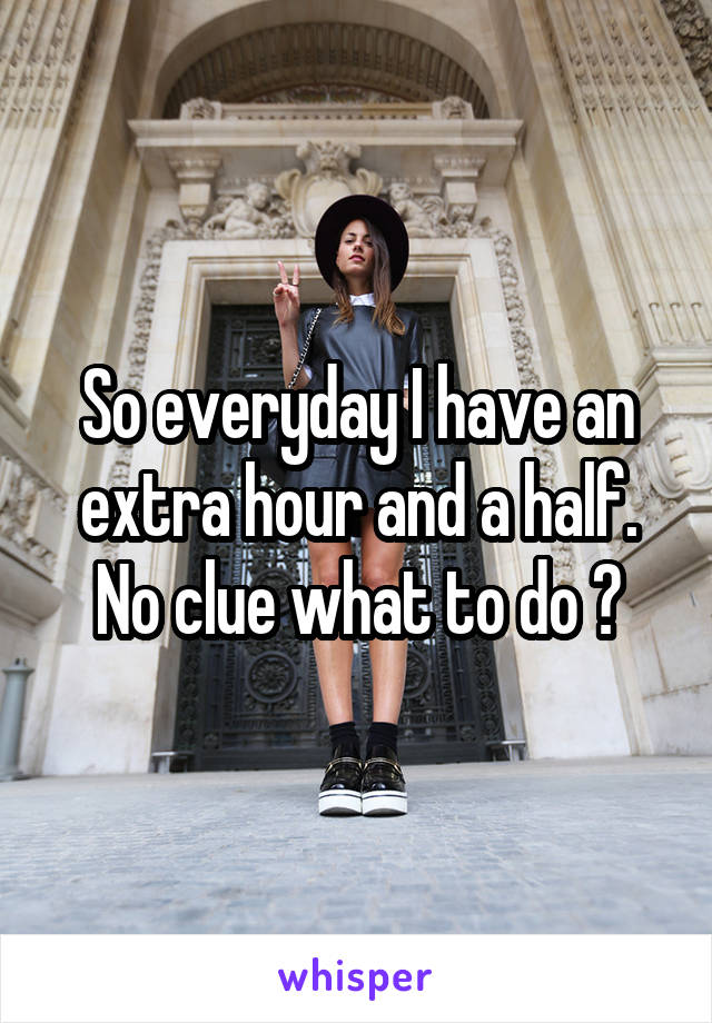 So everyday I have an extra hour and a half. No clue what to do ?