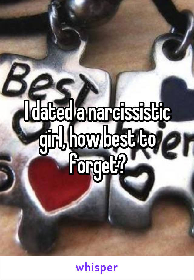 I dated a narcissistic girl, how best to forget?