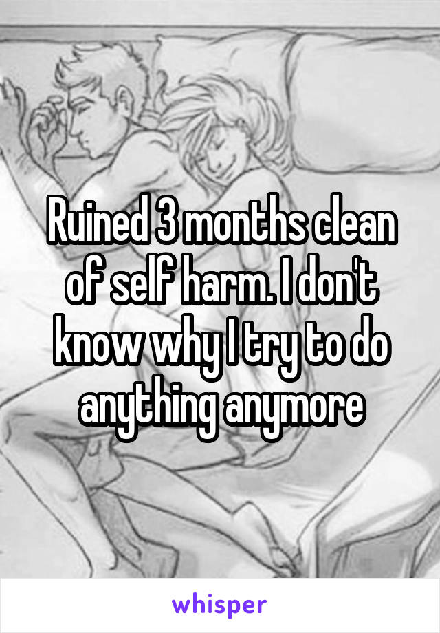Ruined 3 months clean of self harm. I don't know why I try to do anything anymore