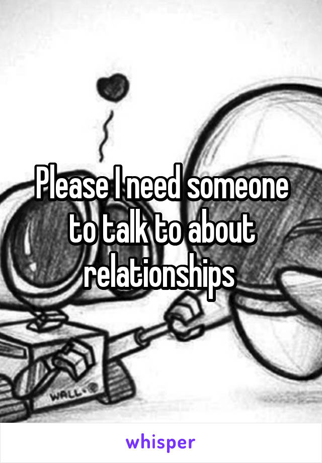 Please I need someone to talk to about relationships
