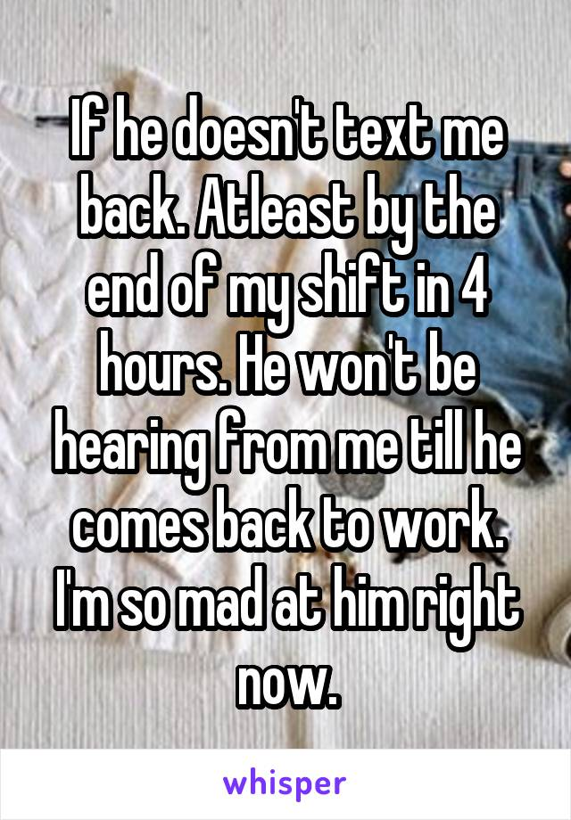 If he doesn't text me back. Atleast by the end of my shift in 4 hours. He won't be hearing from me till he comes back to work. I'm so mad at him right now.