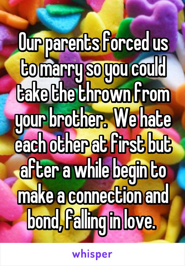 Our parents forced us to marry so you could take the thrown from your brother.  We hate each other at first but after a while begin to make a connection and bond, falling in love.