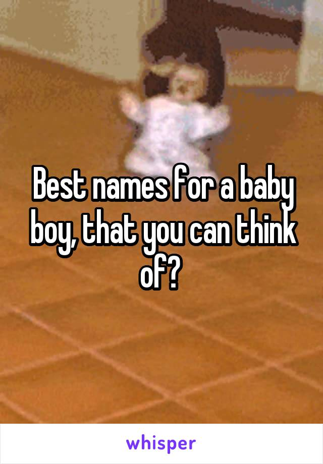 Best names for a baby boy, that you can think of?