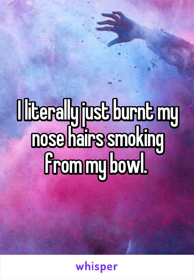 I literally just burnt my nose hairs smoking from my bowl.