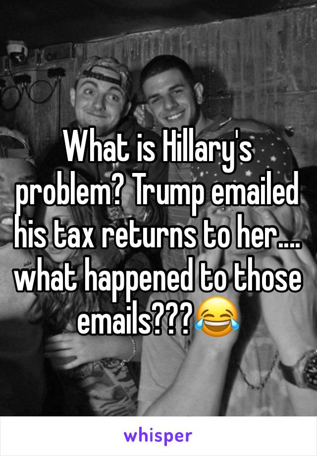 What is Hillary's problem? Trump emailed his tax returns to her.... what happened to those emails???😂