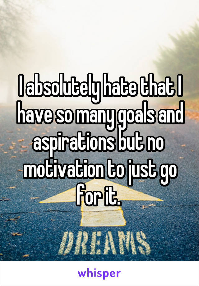 I absolutely hate that I have so many goals and aspirations but no  motivation to just go for it.