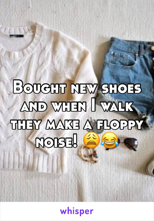 Bought new shoes and when I walk they make a floppy noise! 😩😂