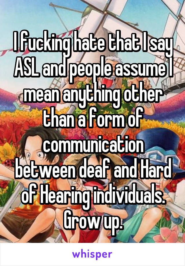 I fucking hate that I say ASL and people assume I mean anything other than a form of communication between deaf and Hard of Hearing individuals. Grow up.