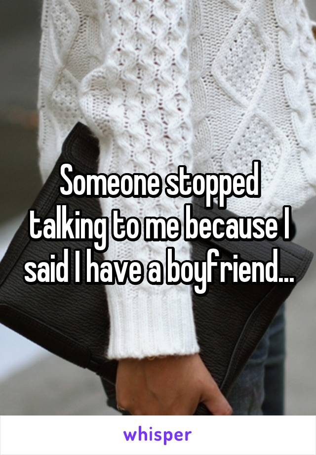 Someone stopped talking to me because I said I have a boyfriend...