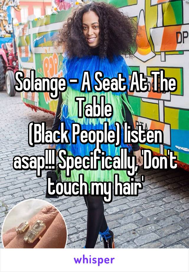 Solange - A Seat At The Table  (Black People) listen asap!!! Specifically, 'Don't touch my hair'