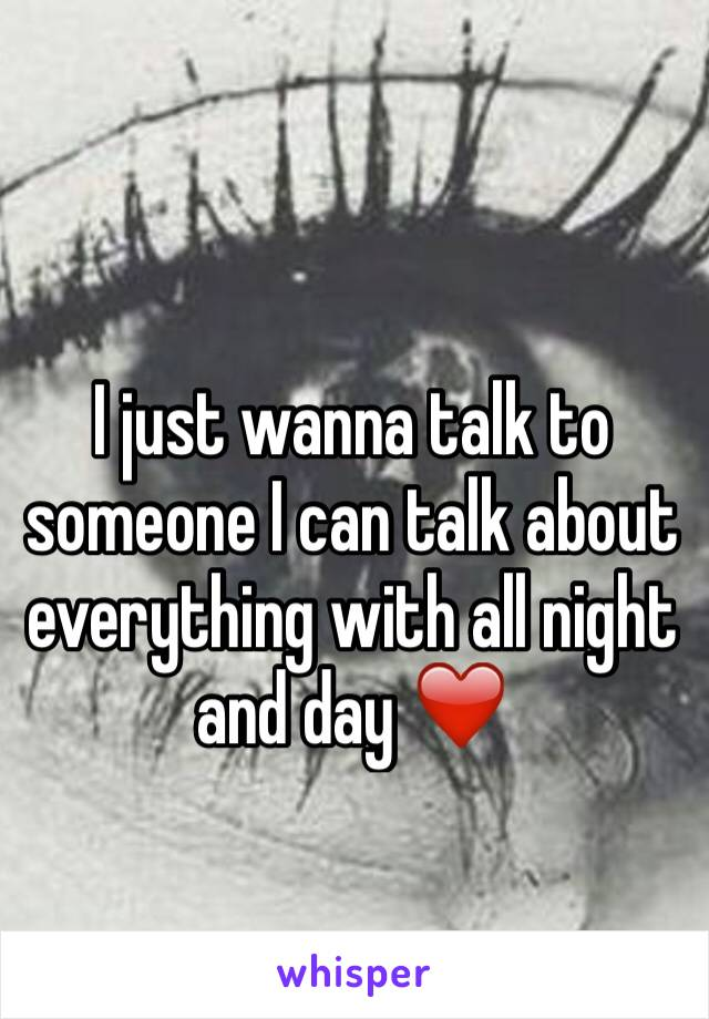 I just wanna talk to someone I can talk about everything with all night and day ❤️