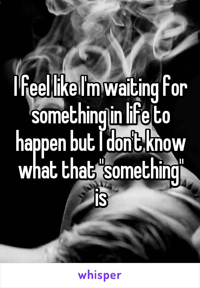 "I feel like I'm waiting for something in life to happen but I don't know what that ""something"" is"