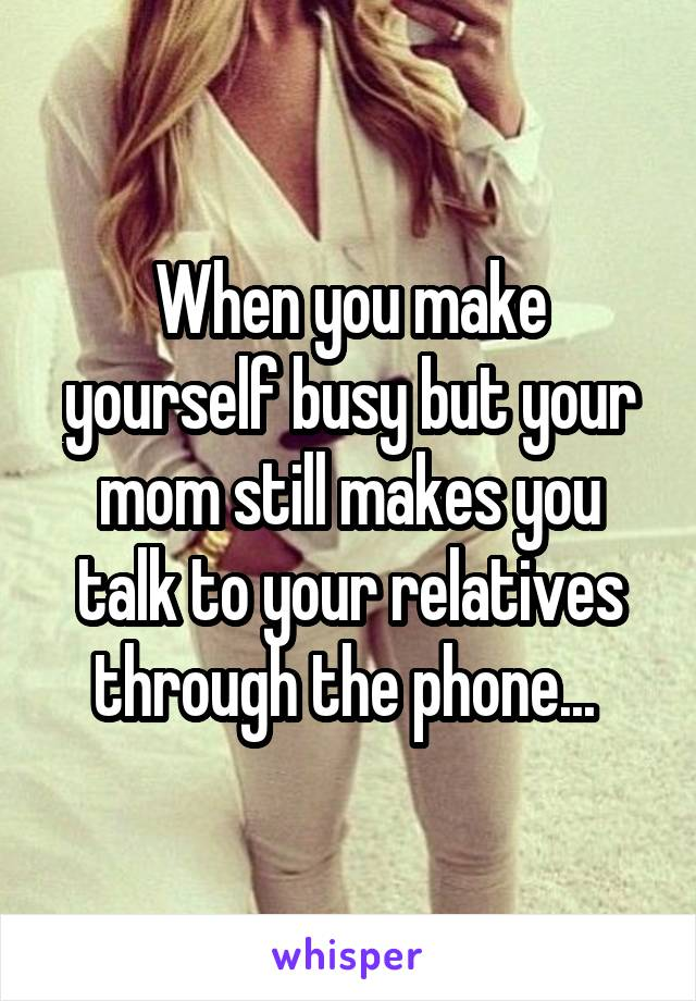 When you make yourself busy but your mom still makes you talk to your relatives through the phone...