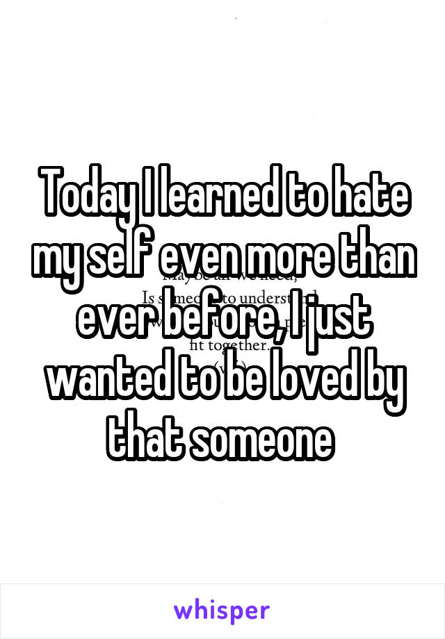 Today I learned to hate my self even more than ever before, I just wanted to be loved by that someone