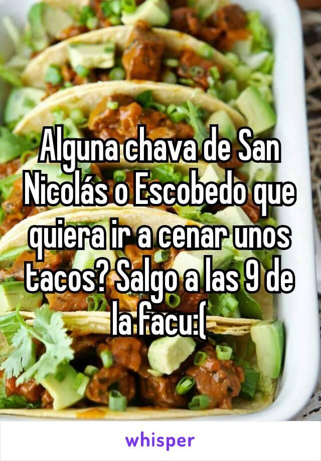 Alguna chava de San Nicolás o Escobedo que quiera ir a cenar unos tacos? Salgo a las 9 de la facu:(