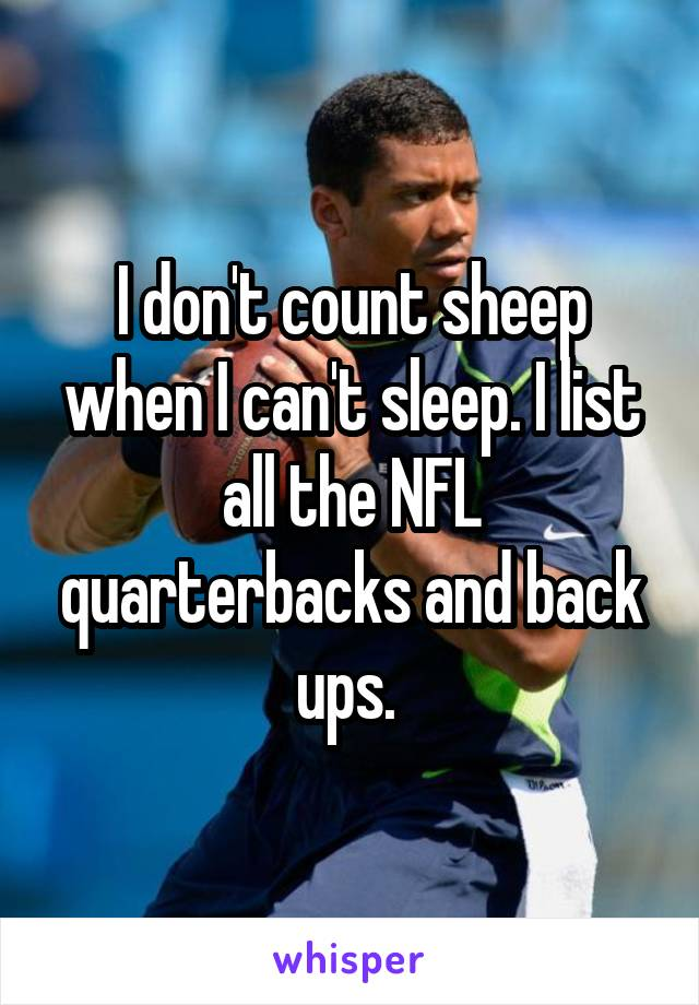 I don't count sheep when I can't sleep. I list all the NFL quarterbacks and back ups.