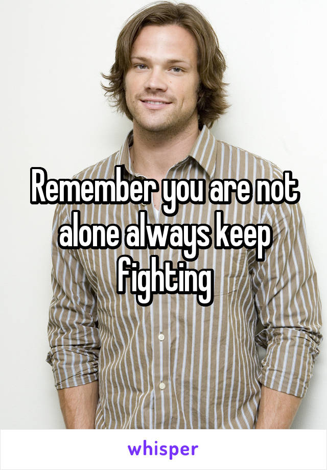 Remember you are not alone always keep fighting