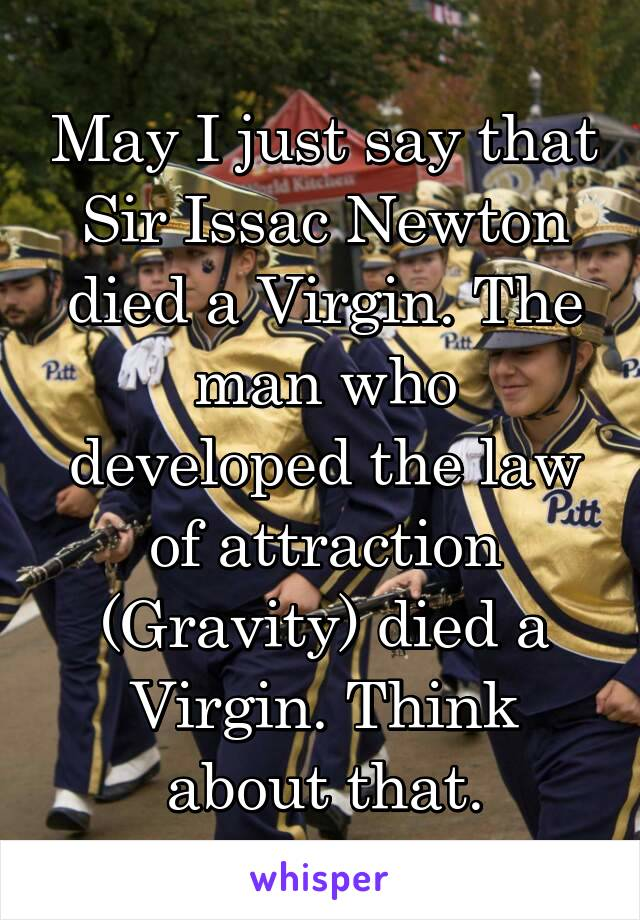 May I just say that Sir Issac Newton died a Virgin. The man who developed the law of attraction (Gravity) died a Virgin. Think about that.