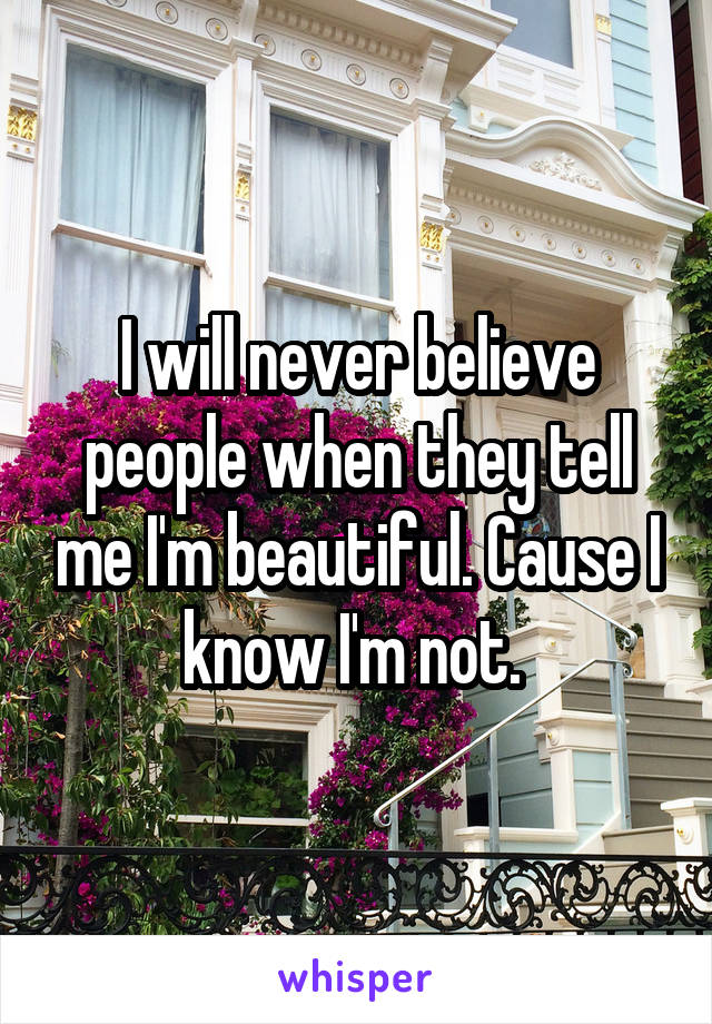 I will never believe people when they tell me I'm beautiful. Cause I know I'm not.