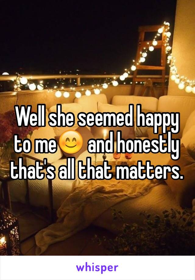 Well she seemed happy to me😊 and honestly that's all that matters.