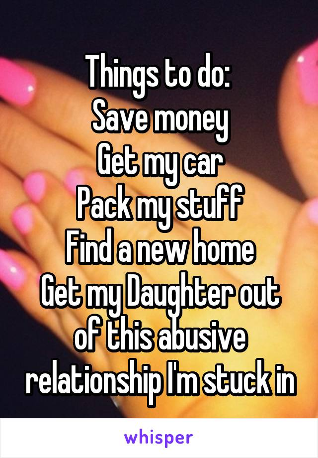 Things to do:  Save money Get my car Pack my stuff Find a new home Get my Daughter out of this abusive relationship I'm stuck in