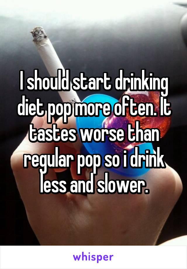 I should start drinking diet pop more often. It tastes worse than regular pop so i drink less and slower.