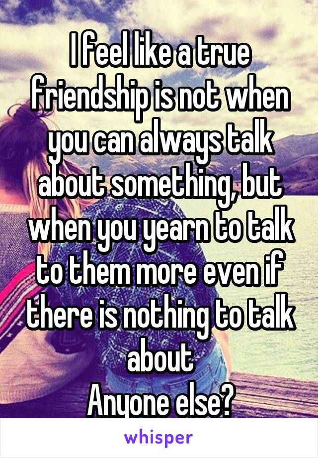 I feel like a true friendship is not when you can always talk about something, but when you yearn to talk to them more even if there is nothing to talk about Anyone else?