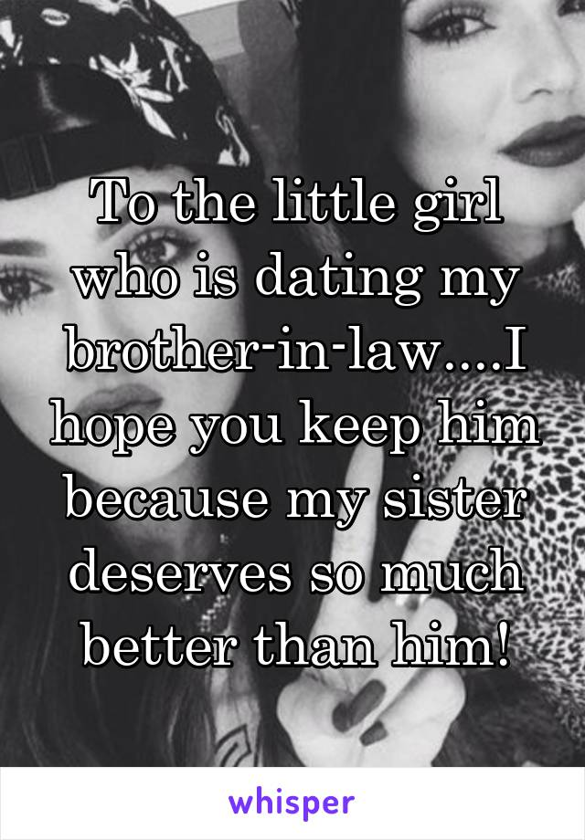 To the little girl who is dating my brother-in-law....I hope you keep him because my sister deserves so much better than him!