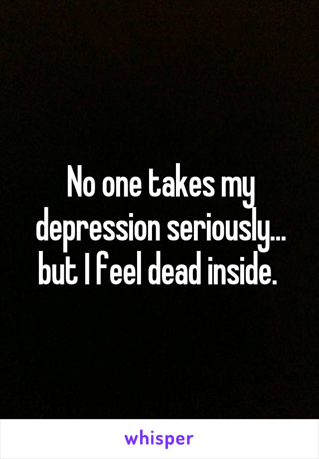No one takes my depression seriously... but I feel dead inside.
