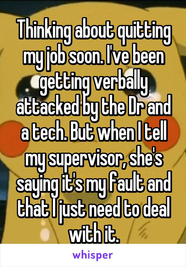 Thinking about quitting my job soon. I've been getting verbally attacked by the Dr and a tech. But when I tell my supervisor, she's saying it's my fault and that I just need to deal with it.