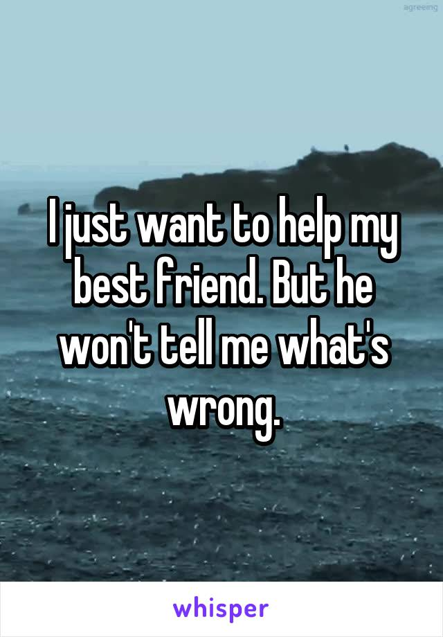 I just want to help my best friend. But he won't tell me what's wrong.